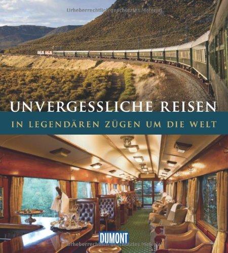 DuMont Bildband Unvergessliche Reisen:  In legendären Zügen